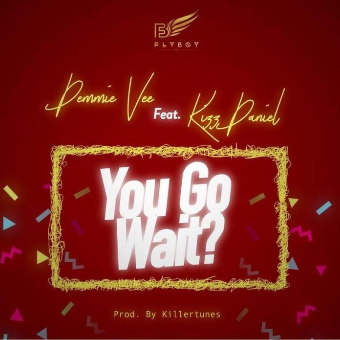 Demmie Vee – You Go Wait? Ft. Kizz Daniel (Song)