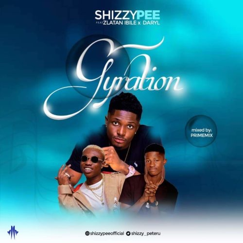 Shizzypee – Gyration Ft. Zlatan Ibile X Daryl (Song)